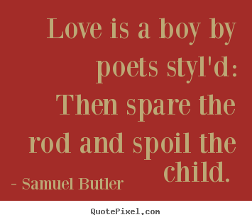 Love is a boy by poets styl'd: then spare the rod.. Samuel Butler great love quotes