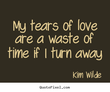 Love quotes - My tears of love are a waste of time if i turn away