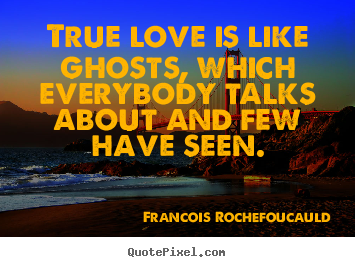 Francois Rochefoucauld poster quote - True love is like ghosts, which everybody talks about.. - Love quotes