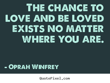 The chance to love and be loved exists no.. Oprah Winfrey  love quotes