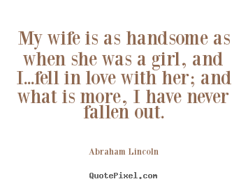 My wife is as handsome as when she was a girl, and i...fell.. Abraham Lincoln  love quotes