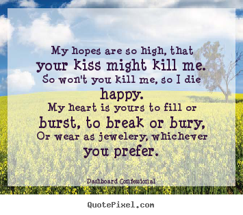 Love quotes - My hopes are so high, that your kiss might kill me.so won't..