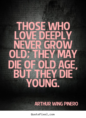 Customize picture quotes about love - Those who love deeply never grow old; they may..
