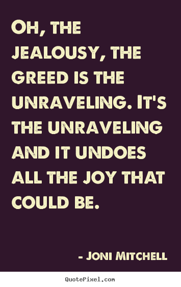 Create custom picture quotes about love - Oh, the jealousy, the greed is the unraveling. it's the unraveling..