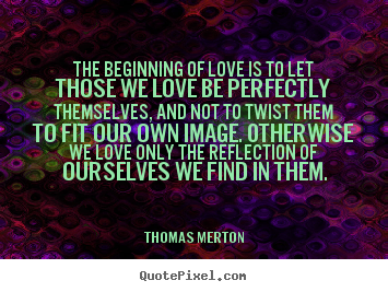 Thomas Merton picture quote - The beginning of love is to let those we love be perfectly.. - Love quote