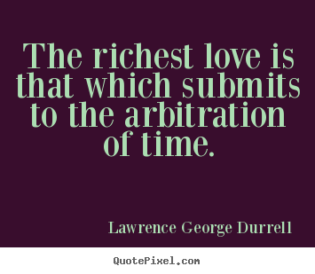 Lawrence George Durrell image quote - The richest love is that which submits to the arbitration of time. - Love quote