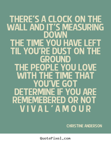 Christine Anderson picture quotes - There's a clock on the wall and it's measuring downthe time you.. - Love quotes