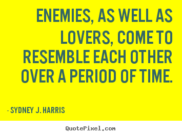 Quotes about love - Enemies, as well as lovers, come to resemble..