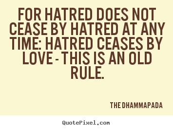 For hatred does not cease by hatred at any time: hatred ceases by.. The Dhammapada best love quotes