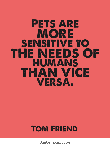 Tom Friend picture quote - Pets are more sensitive to the needs of humans.. - Love quotes