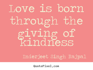 Inderjeet Singh Rajpal picture quotes - Love is born through the giving of kindness - Love quotes
