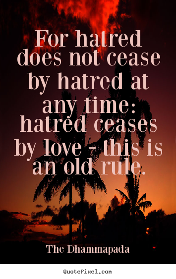Create custom picture quotes about love - For hatred does not cease by hatred at any time: hatred..