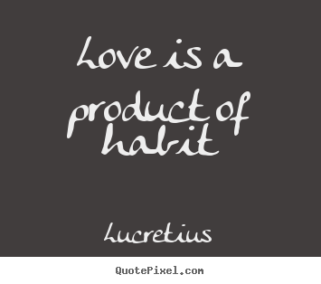 Love is a product of habit Lucretius good love quote