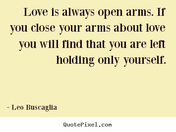 Love quotes - Love is always open arms. if you close your..