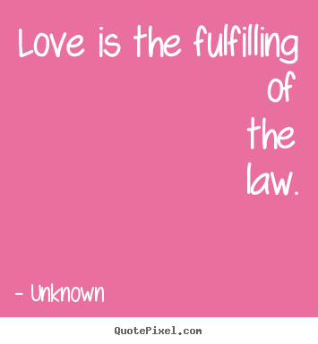 Love quotes - Love is the fulfilling of the law.
