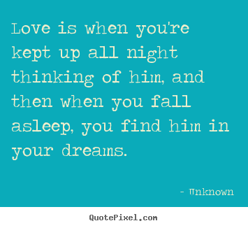 Quote about love - Love is when you're kept up all night thinking of him, and then when..