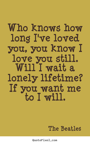 Who knows how long i've loved you, you know i love you.. The Beatles top love quotes