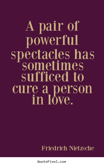 A pair of powerful spectacles has sometimes.. Friedrich Nietzsche good love quotes