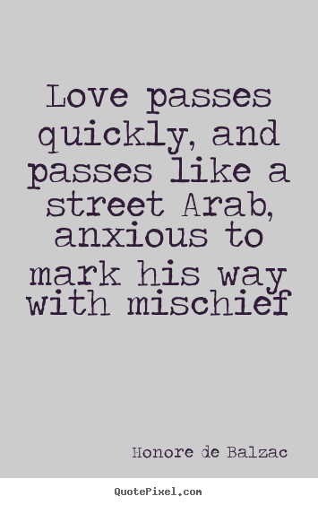 Honore De Balzac picture quotes - Love passes quickly, and passes like a street arab, anxious to.. - Love quotes
