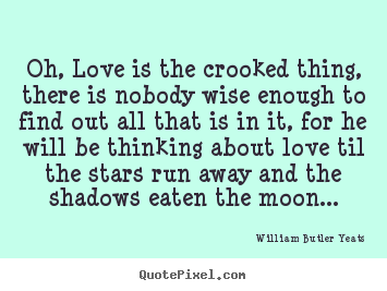 Quotes about love - Oh, love is the crooked thing, there is nobody wise..