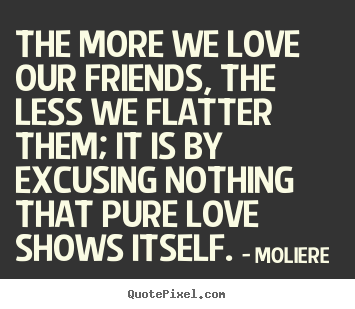 The more we love our friends, the less we flatter them;.. Moliere  greatest love quotes