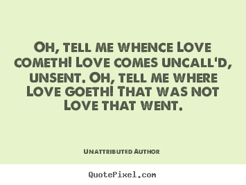 Unattributed Author picture quotes - Oh, tell me whence love cometh! love comes uncall'd,.. - Love quotes