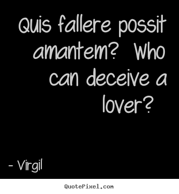 Quote about love - Quis fallere possit amantem?  who can deceive a lover?