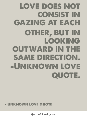 Love quotes - Love does not consist in gazing at each other, but..