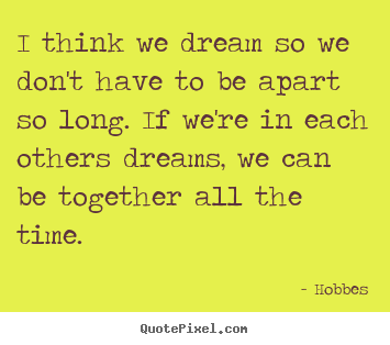 Create your own picture quotes about love - I think we dream so we don't have to be apart so long. if we're in..