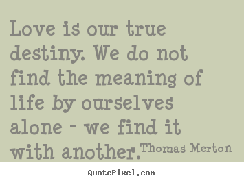 Design picture quotes about love - Love is our true destiny. we do not find the meaning..