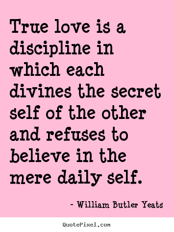 William Butler Yeats picture quote - True love is a discipline in which each divines.. - Love quotes
