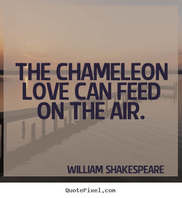 Quotes about love - The chameleon love can feed on the air.