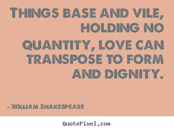 Things base and vile, holding no quantity, love can transpose.. William Shakespeare  great love quote