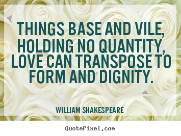 William Shakespeare  image quotes - Things base and vile, holding no quantity, love.. - Love quotes