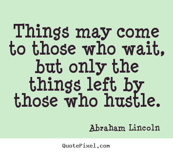 Abraham Lincoln picture quotes - Things may come to those who wait, but only.. - Motivational quotes