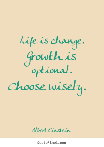 Albert Einstein image quote - Life is change. growth is optional. choose wisely. 			  		 - Motivational quotes