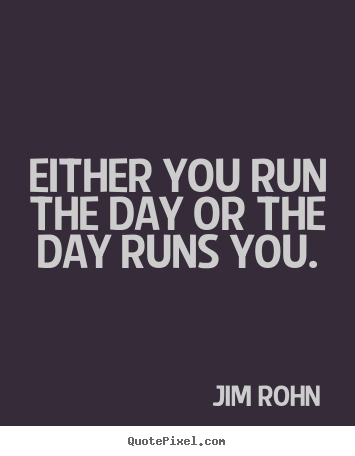 Quote about motivational - Either you run the day or the day runs you.