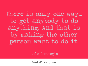 Motivational quote - There is only one way... to get anybody to do anything...