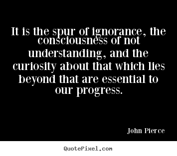 Motivational quotes - It is the spur of ignorance, the consciousness of not understanding,..