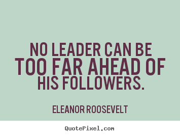 Eleanor Roosevelt picture quote - No leader can be too far ahead of his followers. - Motivational quote