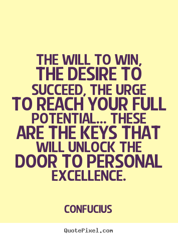 The will to win, the desire to succeed, the urge to reach.. Confucius greatest motivational quotes