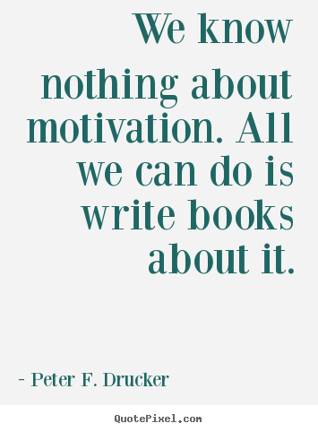 We know nothing about motivation. all we can do is write books.. Peter F. Drucker  motivational quotes