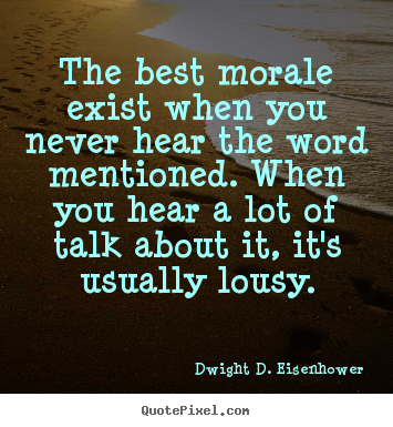 The best morale exist when you never hear the word mentioned. when you.. Dwight D. Eisenhower best motivational quote