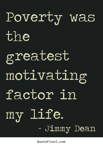 Quotes about motivational - Poverty was the greatest motivating factor in my life.