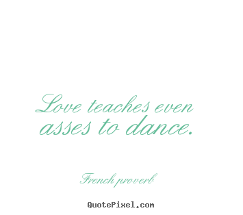 Love teaches even asses to dance. French Proverb good motivational quotes