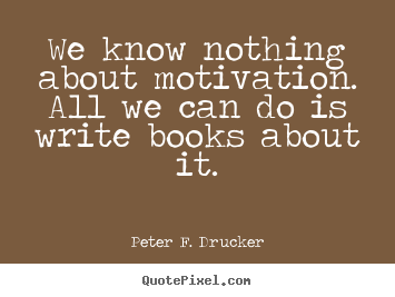 Peter F. Drucker picture quote - We know nothing about motivation. all we can do is write.. - Motivational quotes