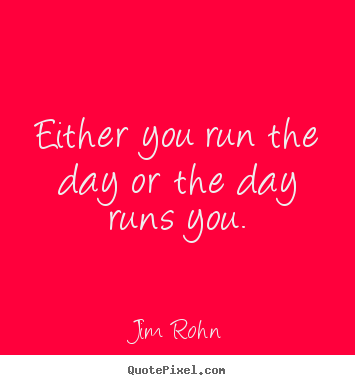 Create custom picture quotes about motivational - Either you run the day or the day runs you.