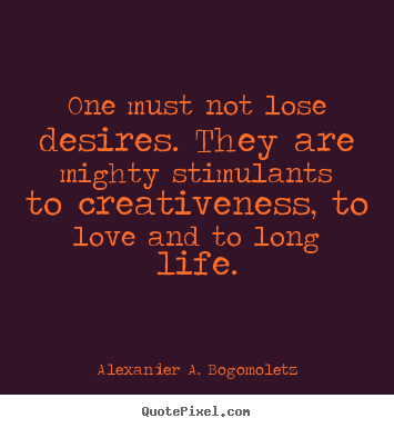 Motivational quote - One must not lose desires. they are mighty stimulants..