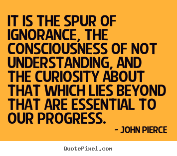 John Pierce picture quotes - It is the spur of ignorance, the consciousness of not understanding,.. - Motivational quote