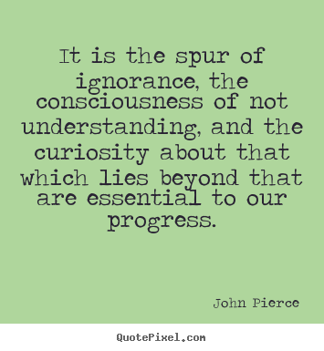 John Pierce picture quotes - It is the spur of ignorance, the consciousness of not understanding,.. - Motivational quotes